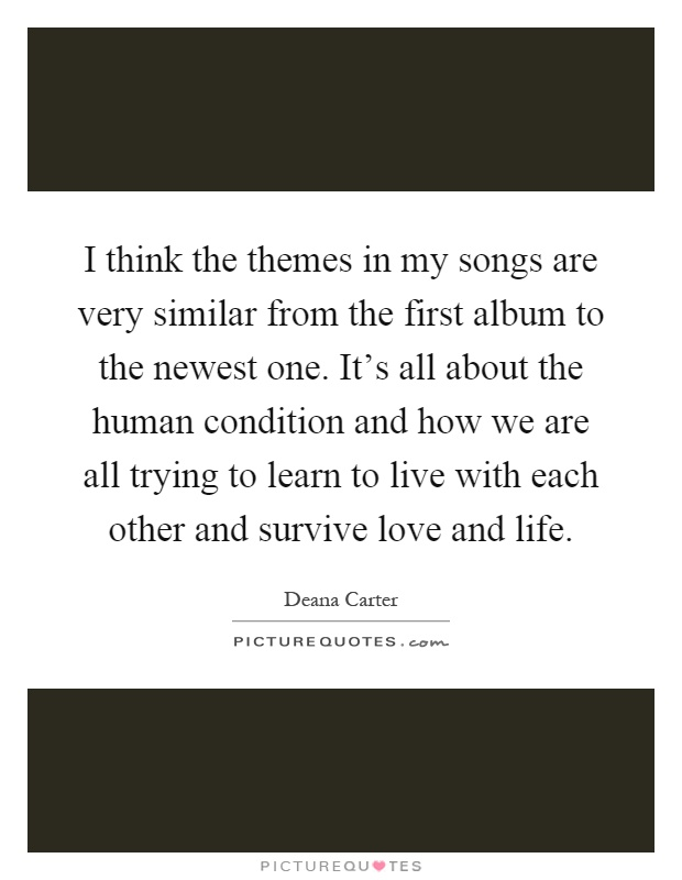 I think the themes in my songs are very similar from the first album to the newest one. It's all about the human condition and how we are all trying to learn to live with each other and survive love and life Picture Quote #1