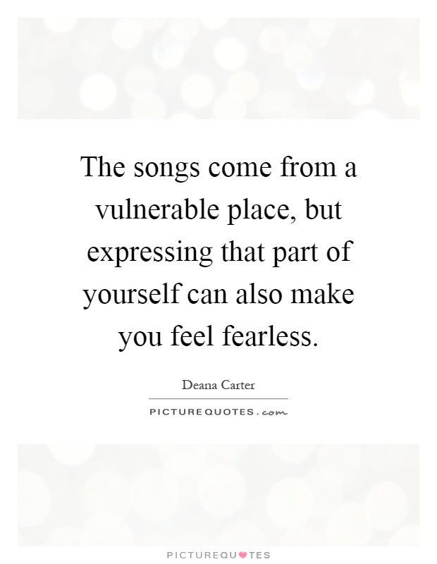 The songs come from a vulnerable place, but expressing that part of yourself can also make you feel fearless Picture Quote #1
