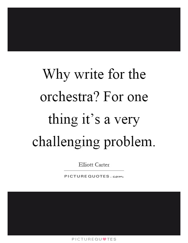 Why write for the orchestra? For one thing it's a very challenging problem Picture Quote #1