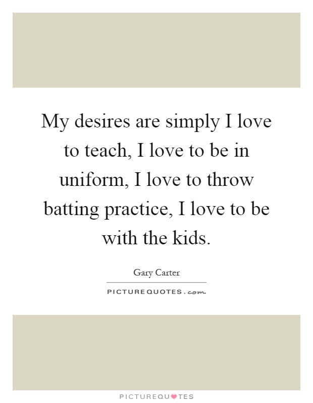 My desires are simply I love to teach, I love to be in uniform, I love to throw batting practice, I love to be with the kids Picture Quote #1