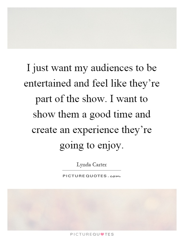 I just want my audiences to be entertained and feel like they're part of the show. I want to show them a good time and create an experience they're going to enjoy Picture Quote #1