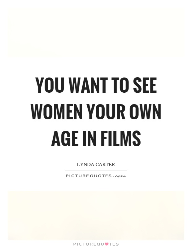 You want to see women your own age in films Picture Quote #1