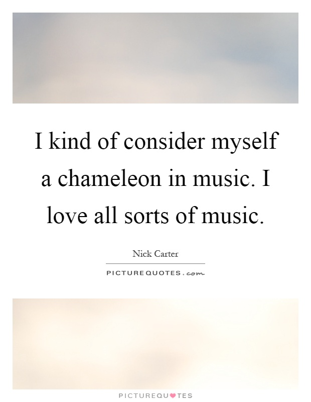 I kind of consider myself a chameleon in music. I love all sorts of music Picture Quote #1