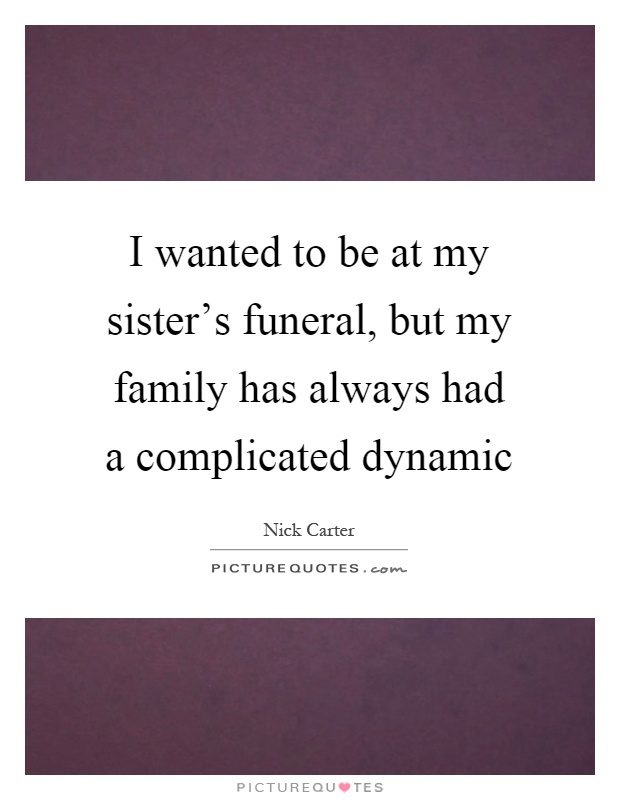 I wanted to be at my sister's funeral, but my family has always had a complicated dynamic Picture Quote #1