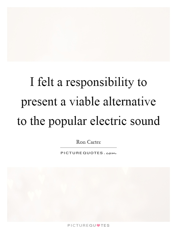 I felt a responsibility to present a viable alternative to the popular electric sound Picture Quote #1