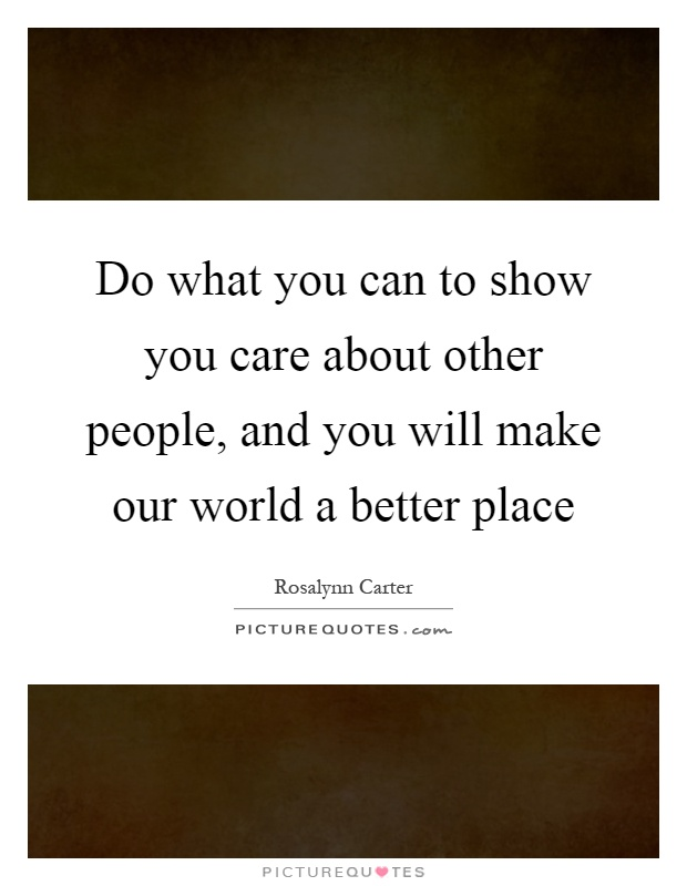 Do what you can to show you care about other people, and you will make our world a better place Picture Quote #1