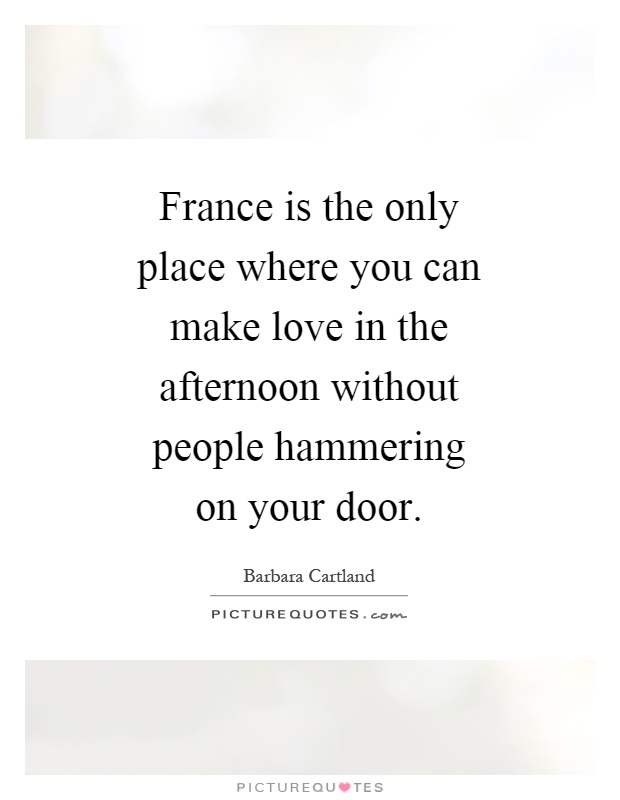 France is the only place where you can make love in the afternoon without people hammering on your door Picture Quote #1