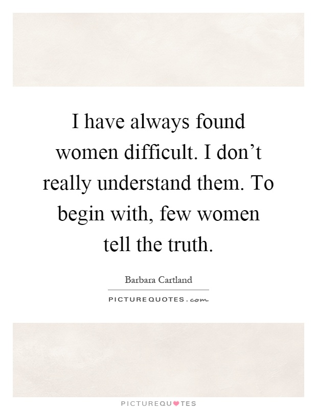 I have always found women difficult. I don't really understand them. To begin with, few women tell the truth Picture Quote #1