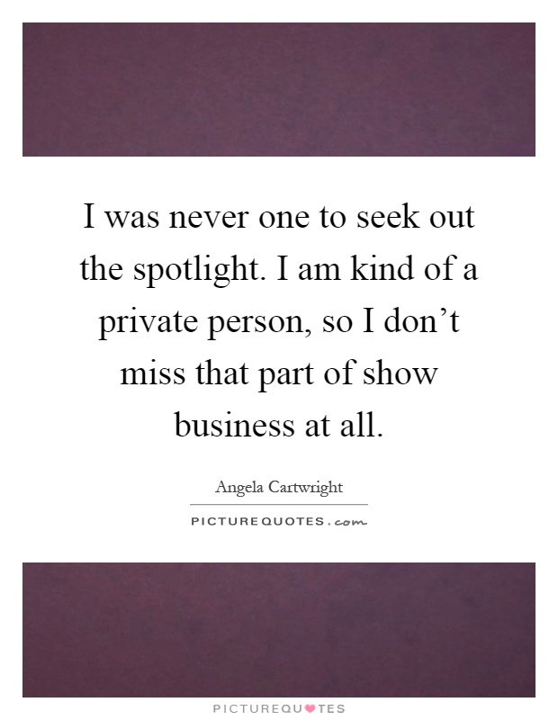 I was never one to seek out the spotlight. I am kind of a private person, so I don't miss that part of show business at all Picture Quote #1