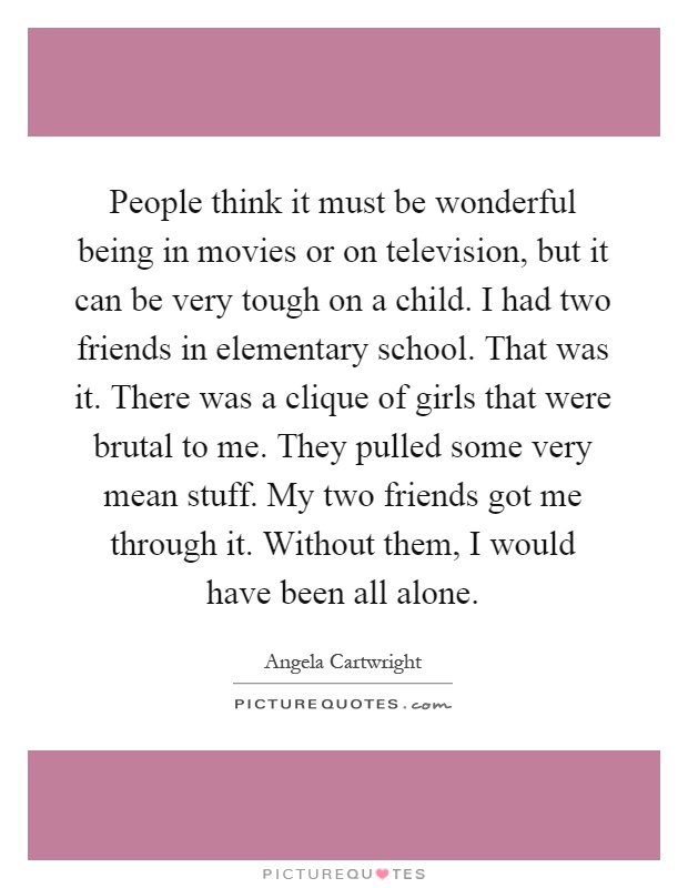 People think it must be wonderful being in movies or on television, but it can be very tough on a child. I had two friends in elementary school. That was it. There was a clique of girls that were brutal to me. They pulled some very mean stuff. My two friends got me through it. Without them, I would have been all alone Picture Quote #1
