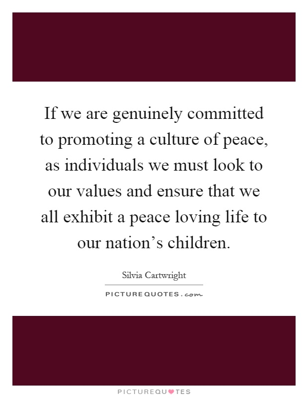 If we are genuinely committed to promoting a culture of peace, as individuals we must look to our values and ensure that we all exhibit a peace loving life to our nation's children Picture Quote #1