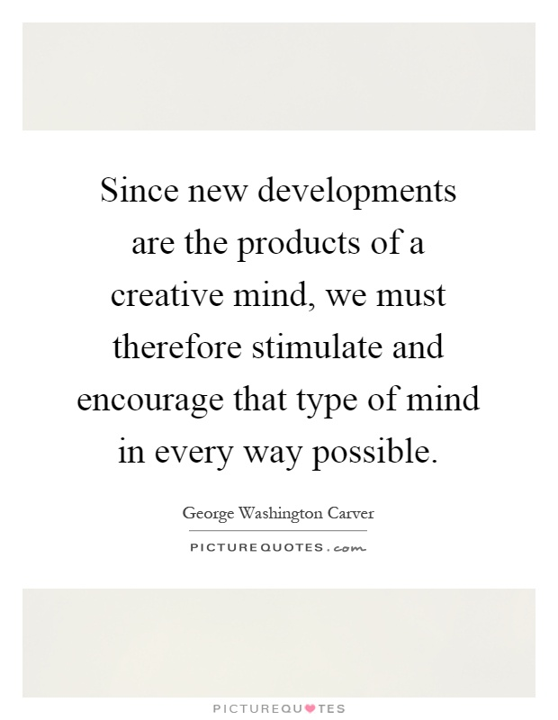 Since new developments are the products of a creative mind, we must therefore stimulate and encourage that type of mind in every way possible Picture Quote #1