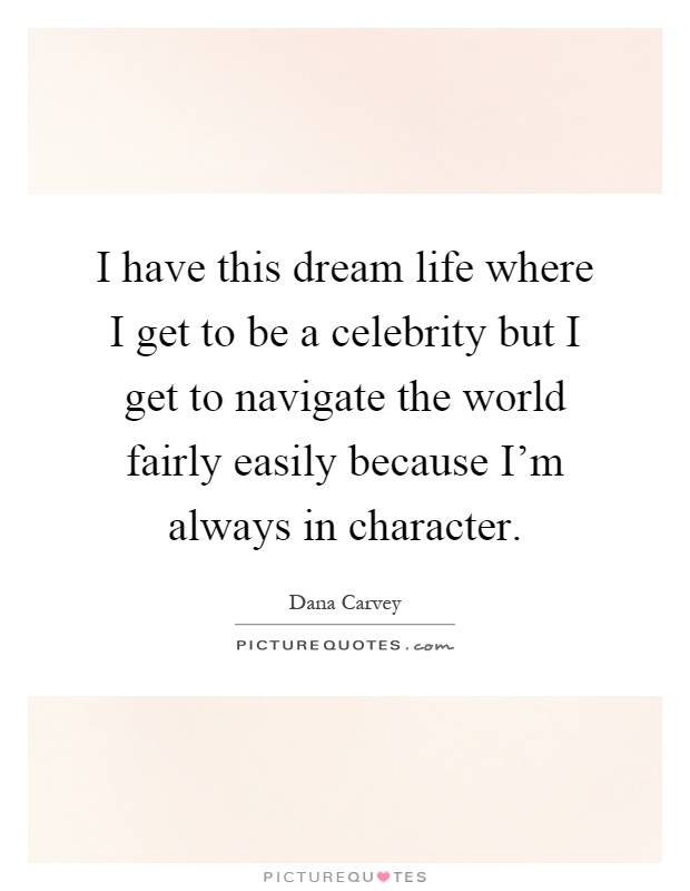 I have this dream life where I get to be a celebrity but I get to navigate the world fairly easily because I'm always in character Picture Quote #1