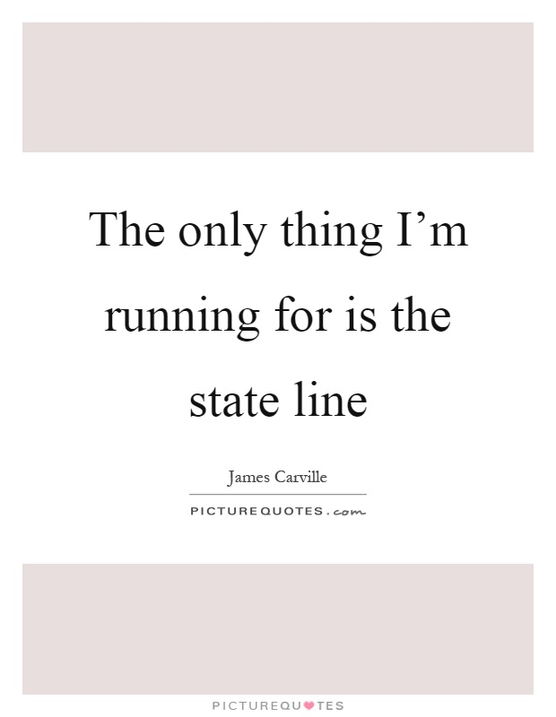 The only thing I'm running for is the state line Picture Quote #1
