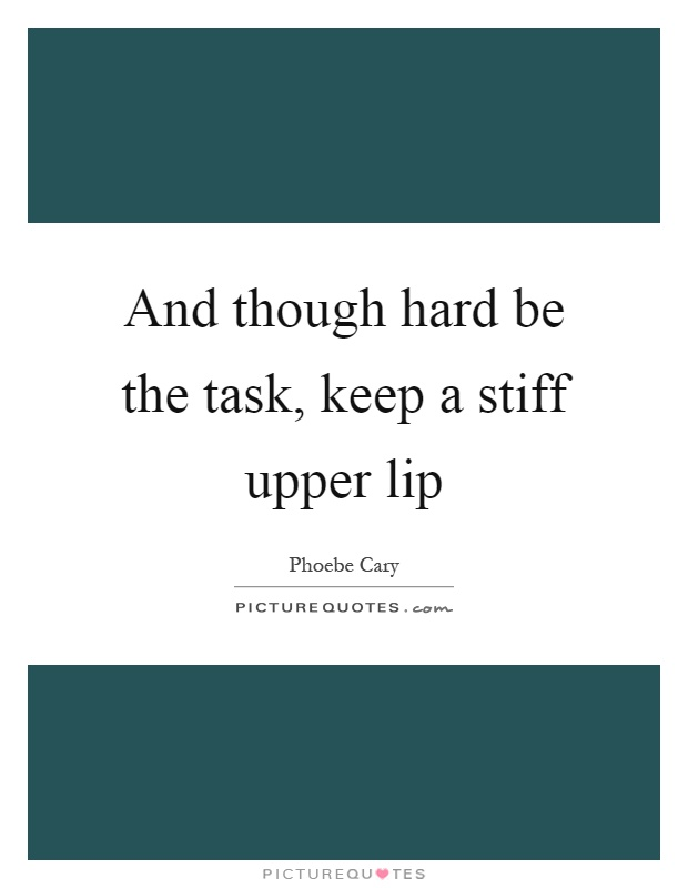And though hard be the task, keep a stiff upper lip Picture Quote #1