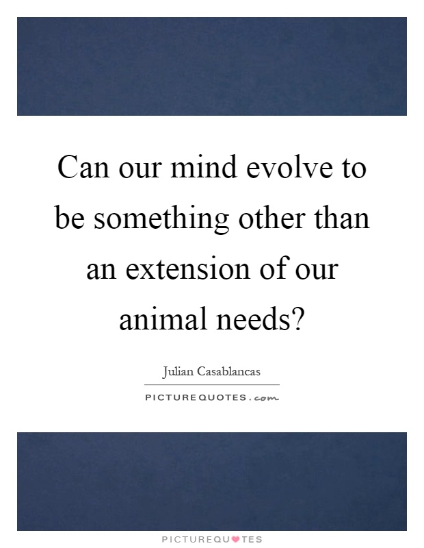 Can our mind evolve to be something other than an extension of our animal needs? Picture Quote #1
