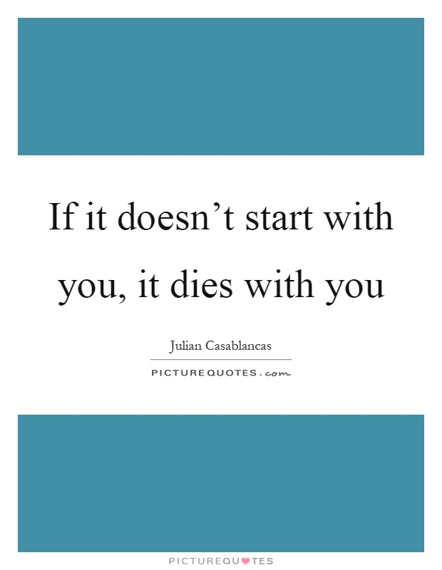 If it doesn't start with you, it dies with you Picture Quote #1