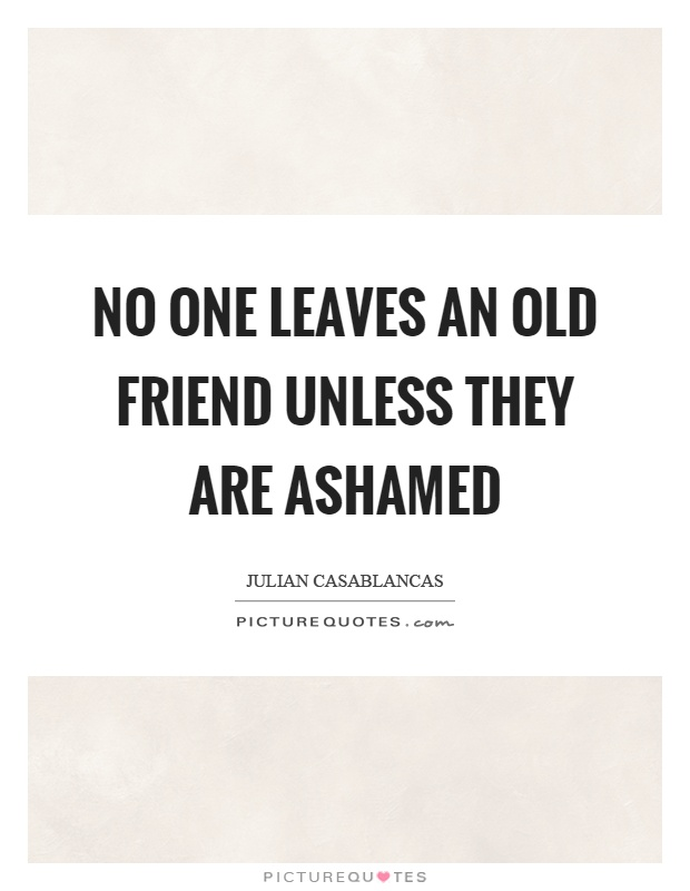 No one leaves an old friend unless they are ashamed Picture Quote #1