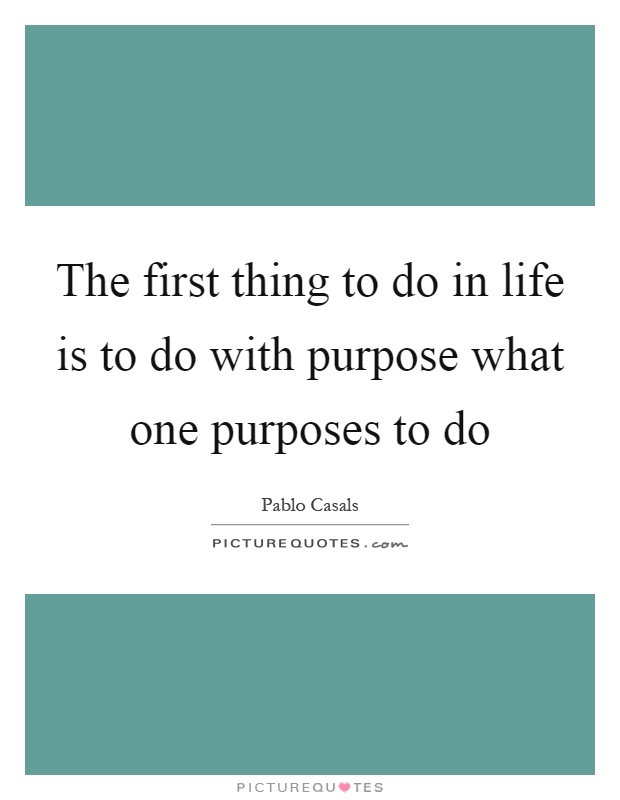 The first thing to do in life is to do with purpose what one purposes to do Picture Quote #1