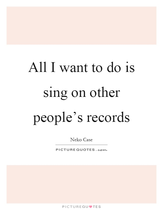 All I want to do is sing on other people's records Picture Quote #1