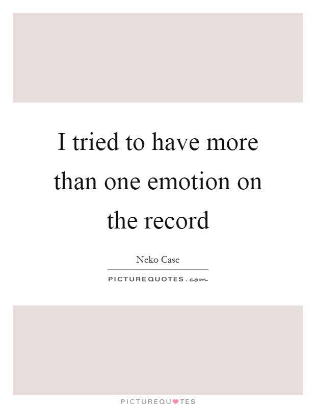 I tried to have more than one emotion on the record Picture Quote #1