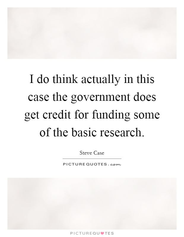 I do think actually in this case the government does get credit for funding some of the basic research Picture Quote #1