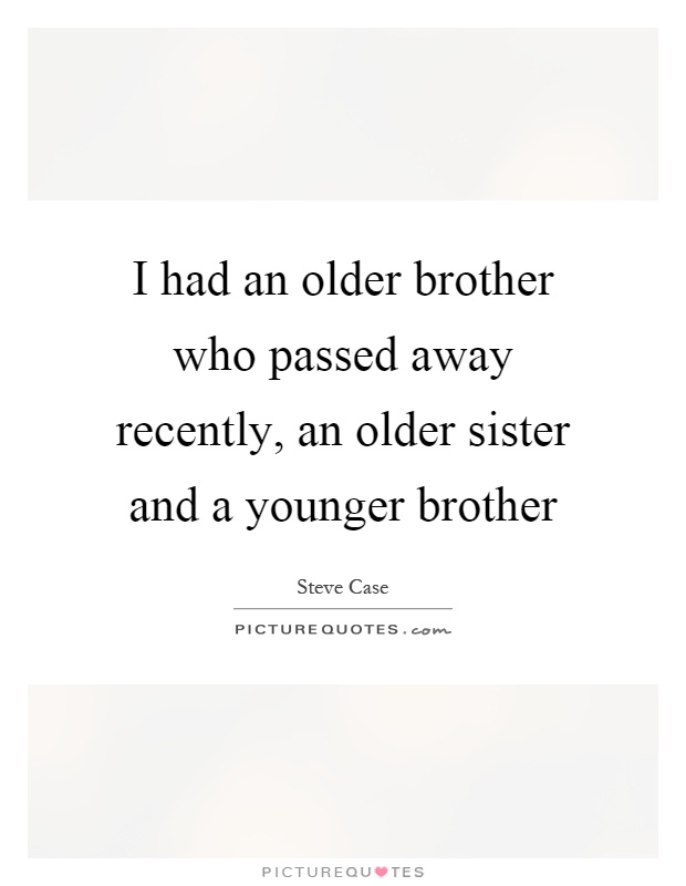 I had an older brother who passed away recently, an older sister and a younger brother Picture Quote #1