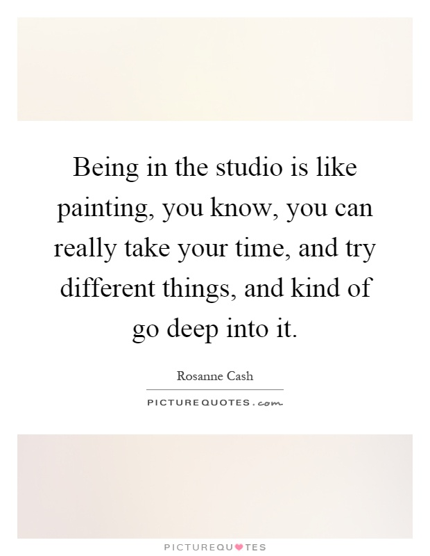 Being in the studio is like painting, you know, you can really take your time, and try different things, and kind of go deep into it Picture Quote #1