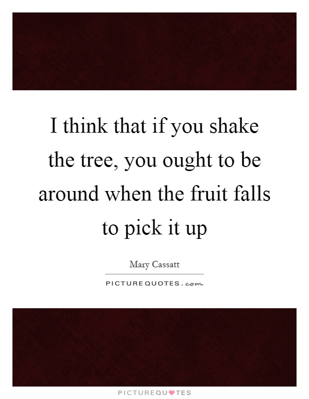 I think that if you shake the tree, you ought to be around when the fruit falls to pick it up Picture Quote #1