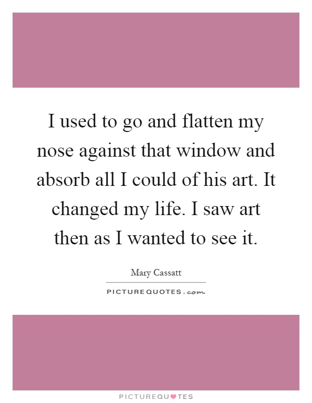 I used to go and flatten my nose against that window and absorb all I could of his art. It changed my life. I saw art then as I wanted to see it Picture Quote #1