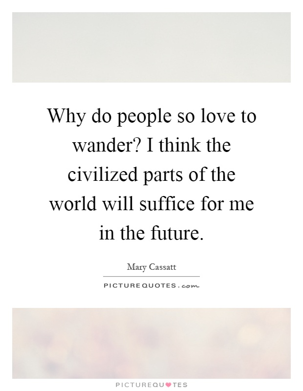 Why do people so love to wander? I think the civilized parts of the world will suffice for me in the future Picture Quote #1