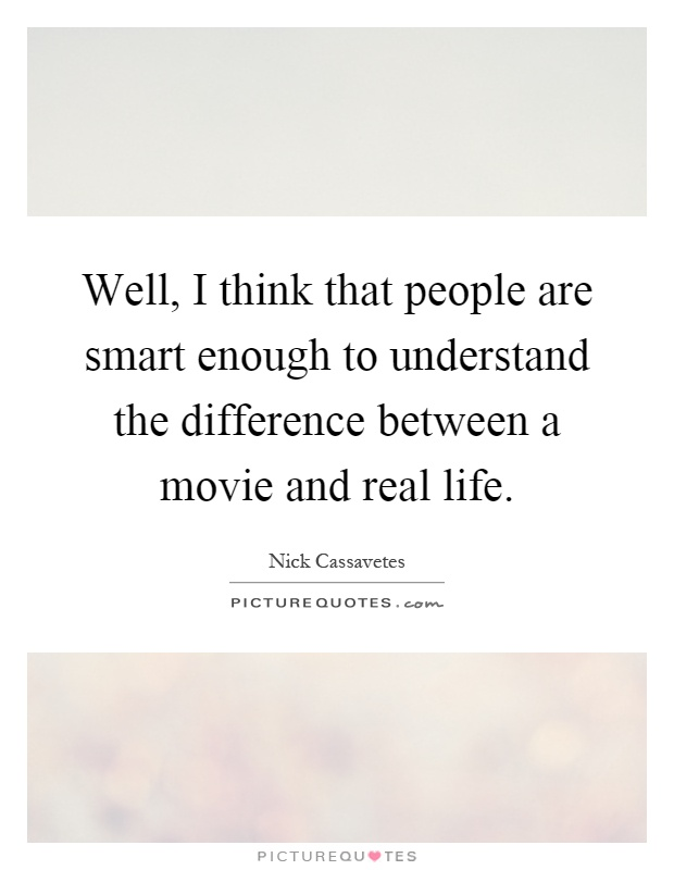 Well, I think that people are smart enough to understand the difference between a movie and real life Picture Quote #1