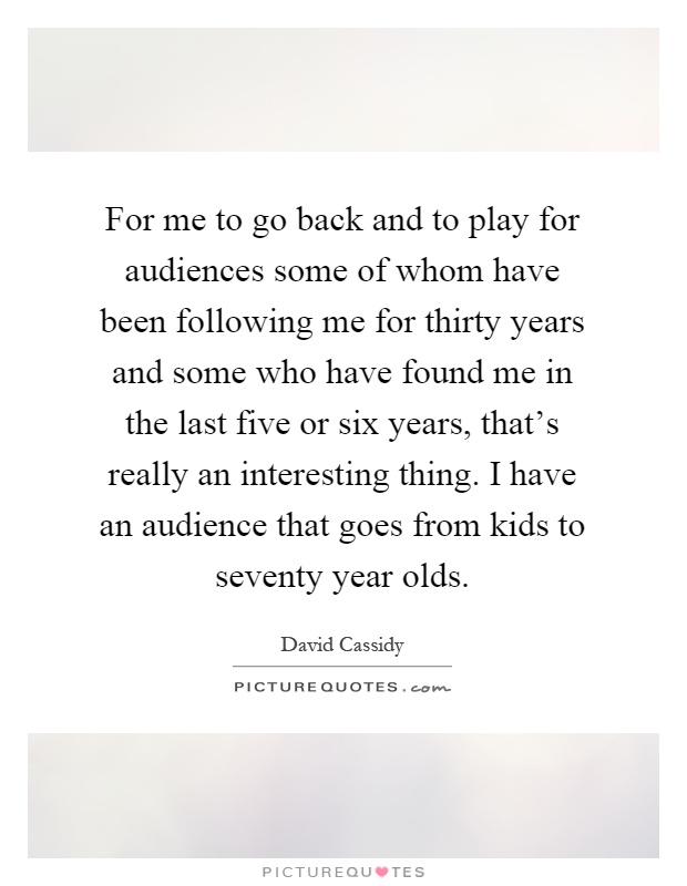 For me to go back and to play for audiences some of whom have been following me for thirty years and some who have found me in the last five or six years, that's really an interesting thing. I have an audience that goes from kids to seventy year olds Picture Quote #1