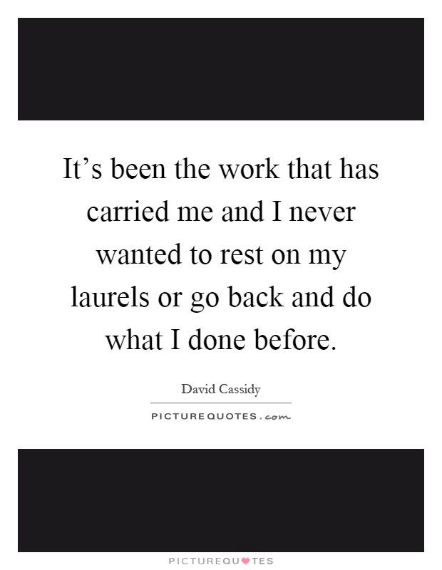 It's been the work that has carried me and I never wanted to rest on my laurels or go back and do what I done before Picture Quote #1