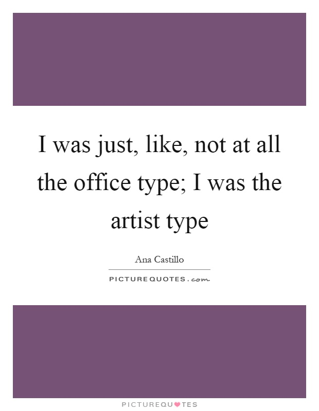 I was just, like, not at all the office type; I was the artist type Picture Quote #1