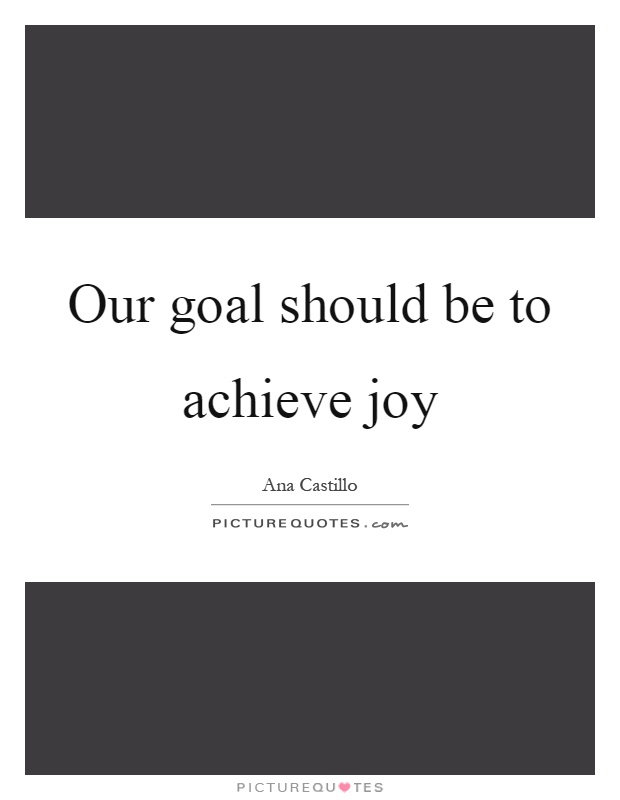 Our goal should be to achieve joy Picture Quote #1