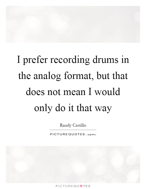 I prefer recording drums in the analog format, but that does not mean I would only do it that way Picture Quote #1