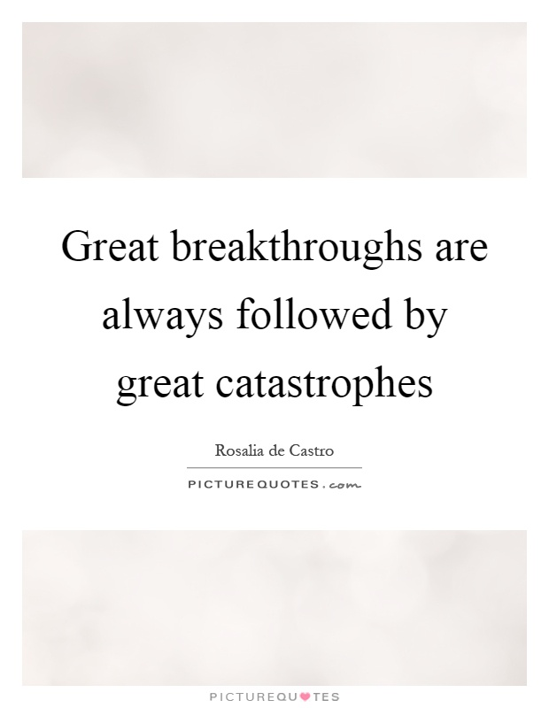 Great breakthroughs are always followed by great catastrophes Picture Quote #1