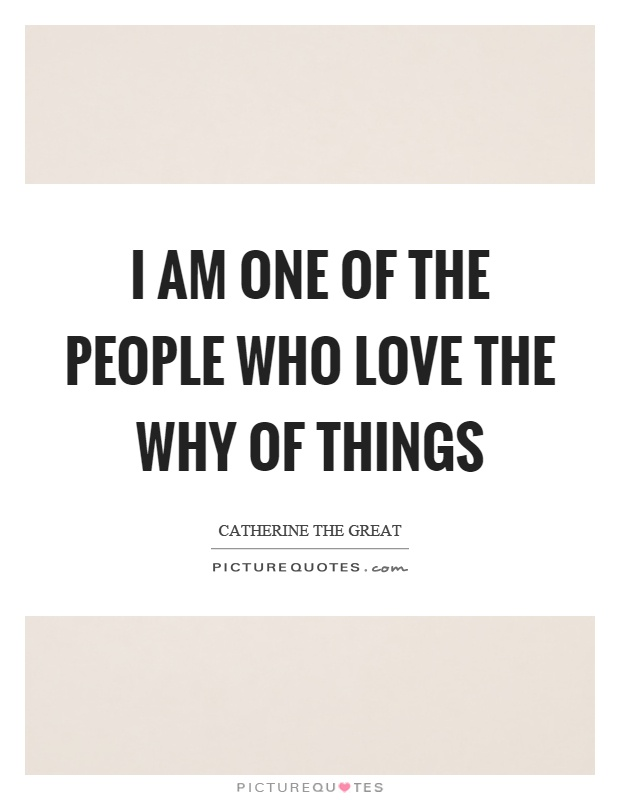 I am one of the people who love the why of things Picture Quote #1