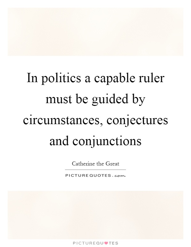 In politics a capable ruler must be guided by circumstances, conjectures and conjunctions Picture Quote #1