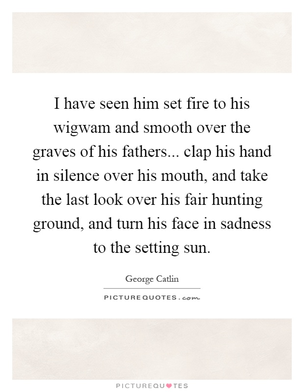 I have seen him set fire to his wigwam and smooth over the graves of his fathers... clap his hand in silence over his mouth, and take the last look over his fair hunting ground, and turn his face in sadness to the setting sun Picture Quote #1