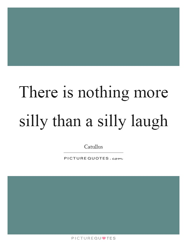 There is nothing more silly than a silly laugh Picture Quote #1