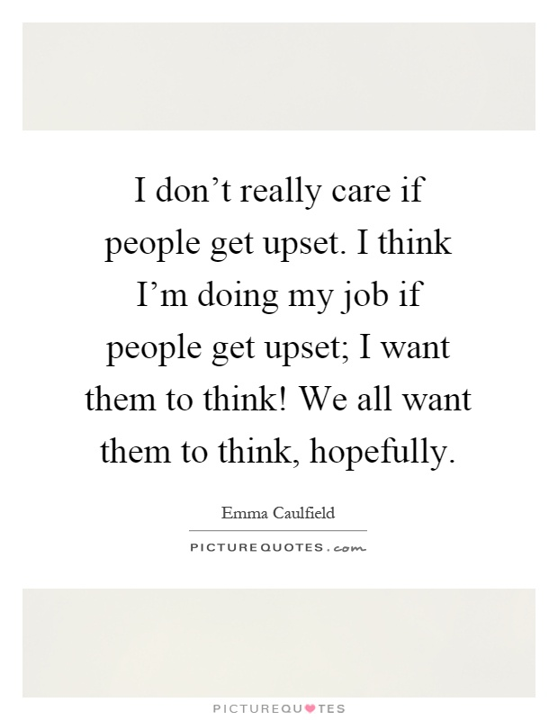 I don't really care if people get upset. I think I'm doing my job if people get upset; I want them to think! We all want them to think, hopefully Picture Quote #1