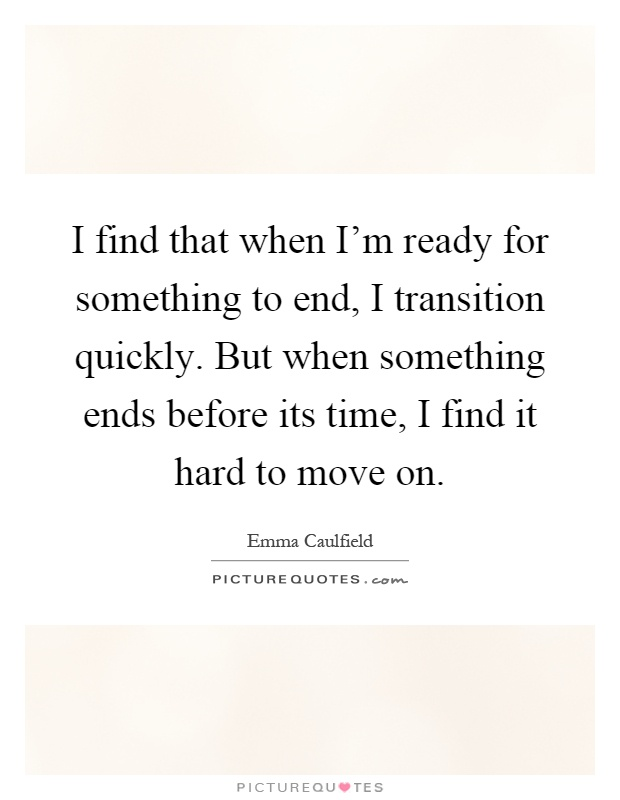 I find that when I'm ready for something to end, I transition quickly. But when something ends before its time, I find it hard to move on Picture Quote #1