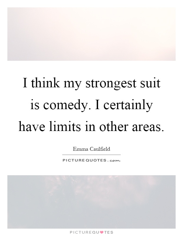 I think my strongest suit is comedy. I certainly have limits in other areas Picture Quote #1