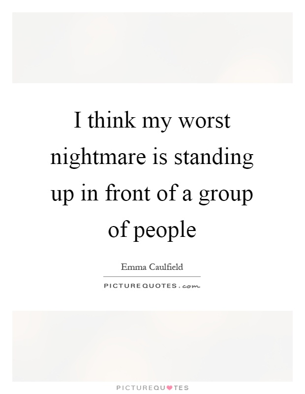 I think my worst nightmare is standing up in front of a group of people Picture Quote #1
