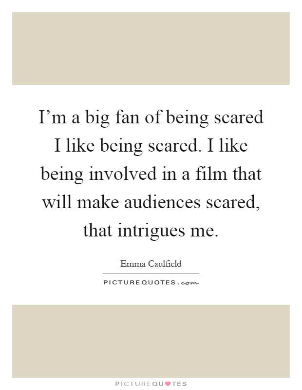 I'm a big fan of being scared I like being scared. I like being involved in a film that will make audiences scared, that intrigues me Picture Quote #1