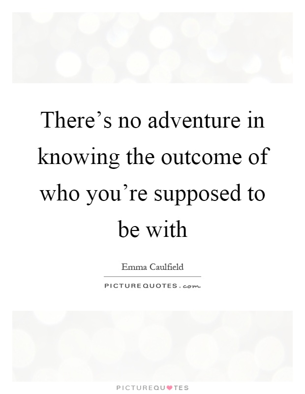 There's no adventure in knowing the outcome of who you're supposed to be with Picture Quote #1