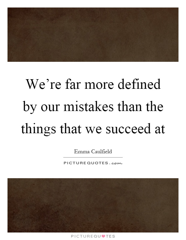 We're far more defined by our mistakes than the things that we succeed at Picture Quote #1
