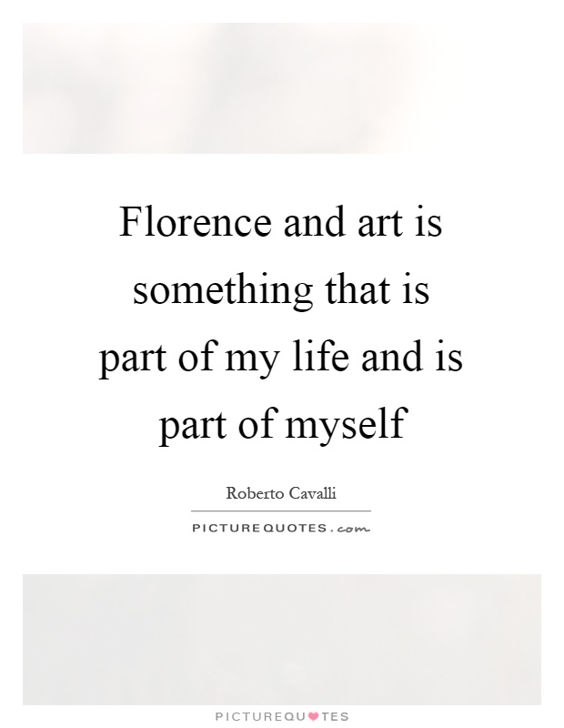 Florence and art is something that is part of my life and is part of myself Picture Quote #1